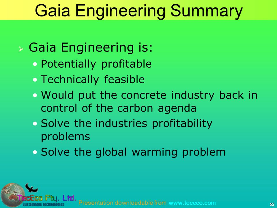 Presentation downloadable from www.tececo.com 62 Gaia Engineering Summary Gaia Engineering is: Potentially profitable Technically feasible Would put the concrete industry back in control of the carbon agenda Solve the industries profitability problems Solve the global warming problem