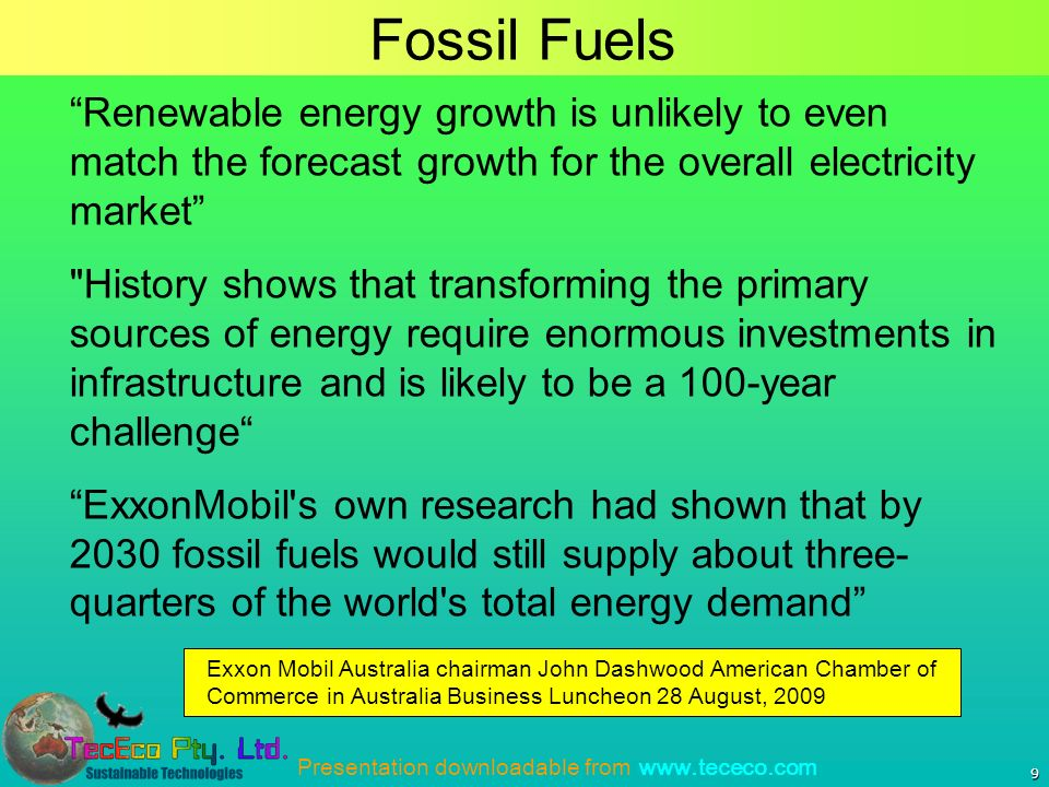 Presentation downloadable from www.tececo.com 9 Fossil Fuels Renewable energy growth is unlikely to even match the forecast growth for the overall electricity market History shows that transforming the primary sources of energy require enormous investments in infrastructure and is likely to be a 100-year challenge ExxonMobil s own research had shown that by 2030 fossil fuels would still supply about three- quarters of the world s total energy demand Exxon Mobil Australia chairman John Dashwood American Chamber of Commerce in Australia Business Luncheon 28 August, 2009
