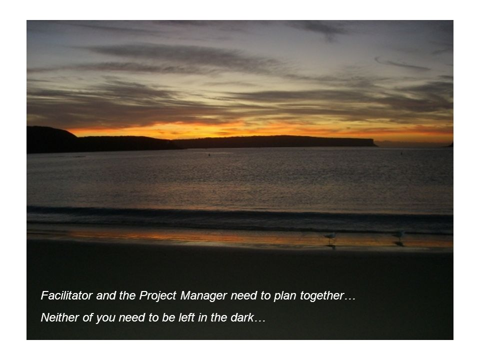 Facilitator and the Project Manager need to plan together… Neither of you need to be left in the dark…