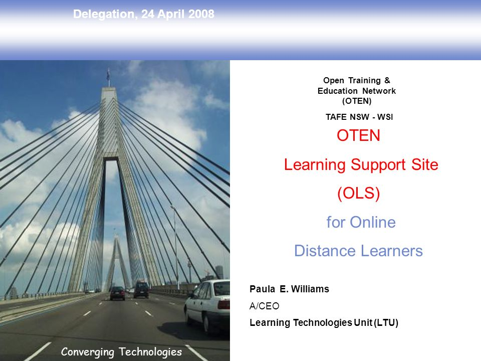 Delegation, 24 April 2008 Converging Technologies OTEN Learning Support Site (OLS) for Online Distance Learners Paula E. Williams A/CEO Learning Techn