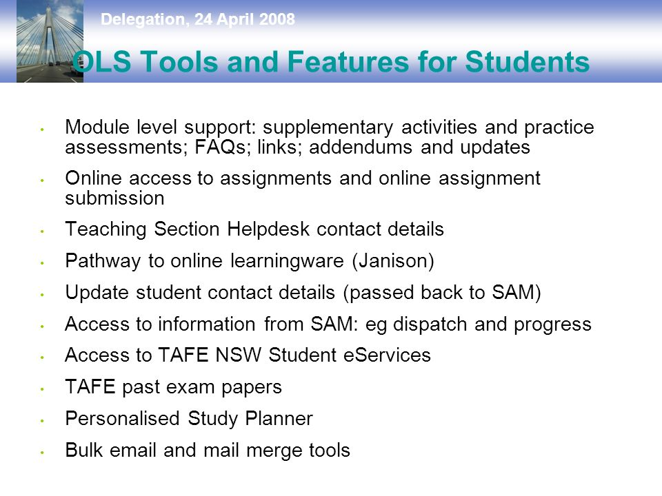 Delegation, 24 April 2008 OLS Tools and Features for Students Module level support: supplementary activities and practice assessments; FAQs; links; addendums and updates Online access to assignments and online assignment submission Teaching Section Helpdesk contact details Pathway to online learningware (Janison) Update student contact details (passed back to SAM) Access to information from SAM: eg dispatch and progress Access to TAFE NSW Student eServices TAFE past exam papers Personalised Study Planner Bulk  and mail merge tools
