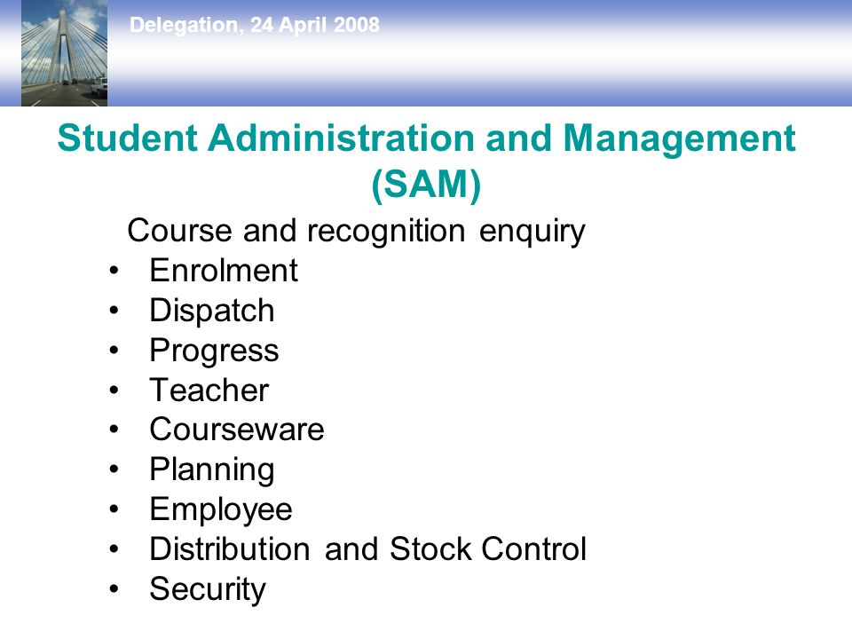 Delegation, 24 April 2008 Student Administration and Management (SAM) Course and recognition enquiry Enrolment Dispatch Progress Teacher Courseware Planning Employee Distribution and Stock Control Security