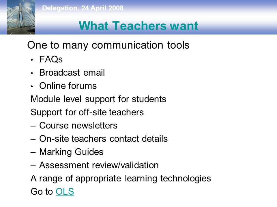 Delegation, 24 April 2008 What Teachers want One to many communication tools FAQs Broadcast  Online forums Module level support for students Support for off-site teachers –Course newsletters –On-site teachers contact details –Marking Guides –Assessment review/validation A range of appropriate learning technologies Go to OLSOLS