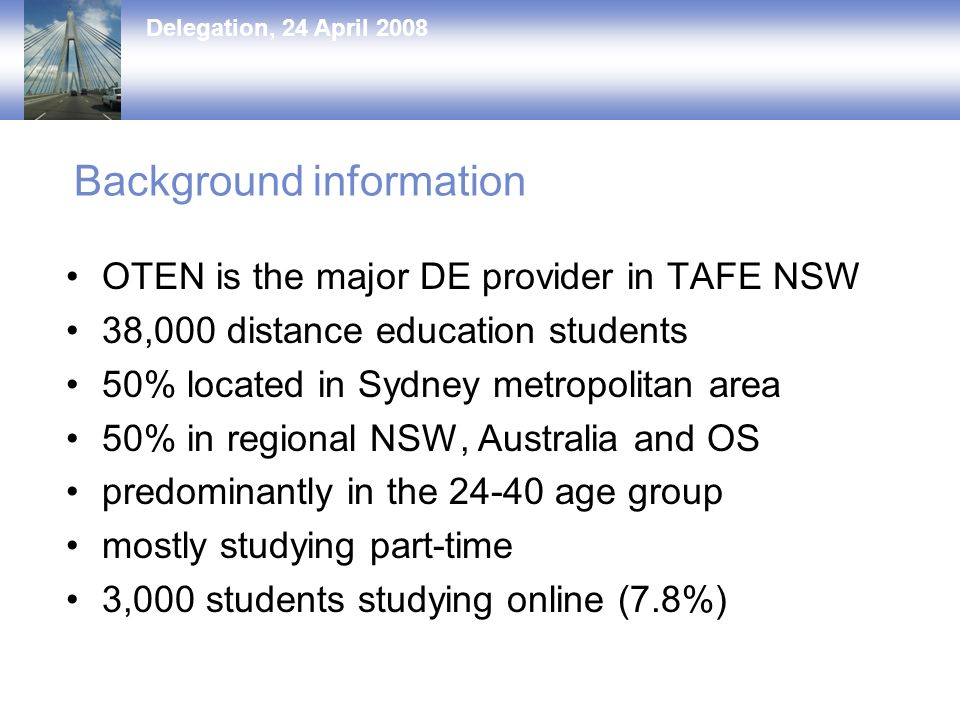 Delegation, 24 April 2008 Background information OTEN is the major DE provider in TAFE NSW 38,000 distance education students 50% located in Sydney metropolitan area 50% in regional NSW, Australia and OS predominantly in the age group mostly studying part-time 3,000 students studying online (7.8%)