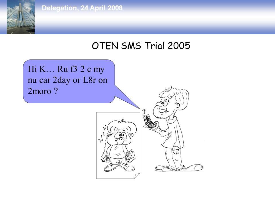 Delegation, 24 April 2008 OTEN SMS Trial 2005 Hi K… Ru f3 2 c my nu car 2day or L8r on 2moro ?