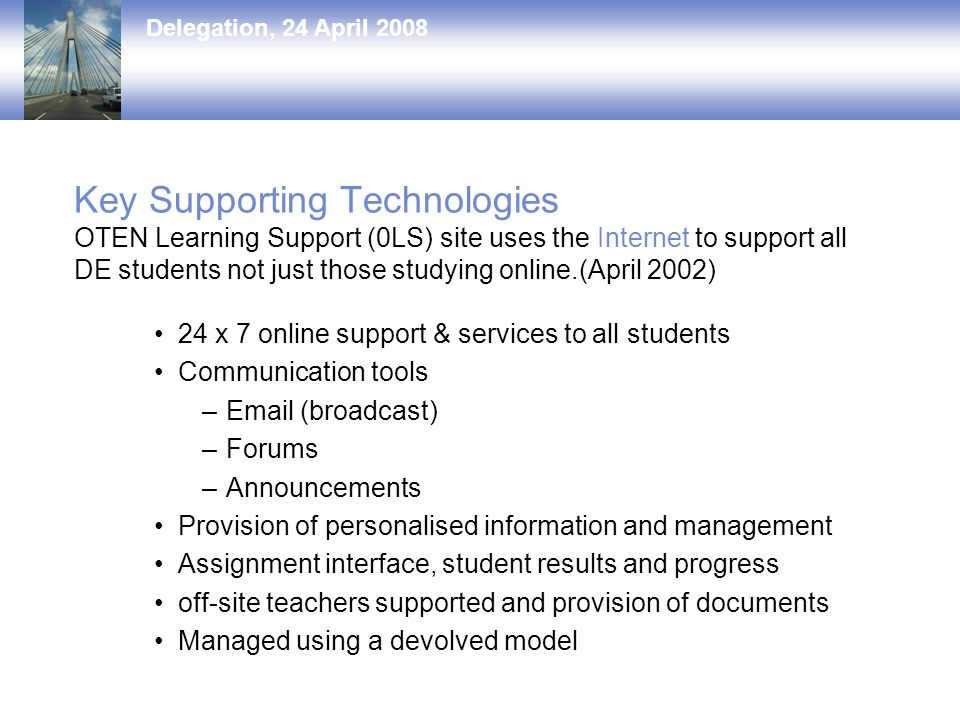 Delegation, 24 April 2008 Key Supporting Technologies OTEN Learning Support (0LS) site uses the Internet to support all DE students not just those studying online.(April 2002) 24 x 7 online support & services to all students Communication tools – (broadcast) –Forums –Announcements Provision of personalised information and management Assignment interface, student results and progress off-site teachers supported and provision of documents Managed using a devolved model