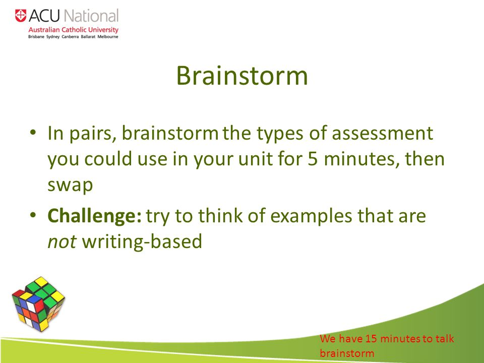 Brainstorm In pairs, brainstorm the types of assessment you could use in your unit for 5 minutes, then swap Challenge: try to think of examples that are not writing-based We have 15 minutes to talk brainstorm