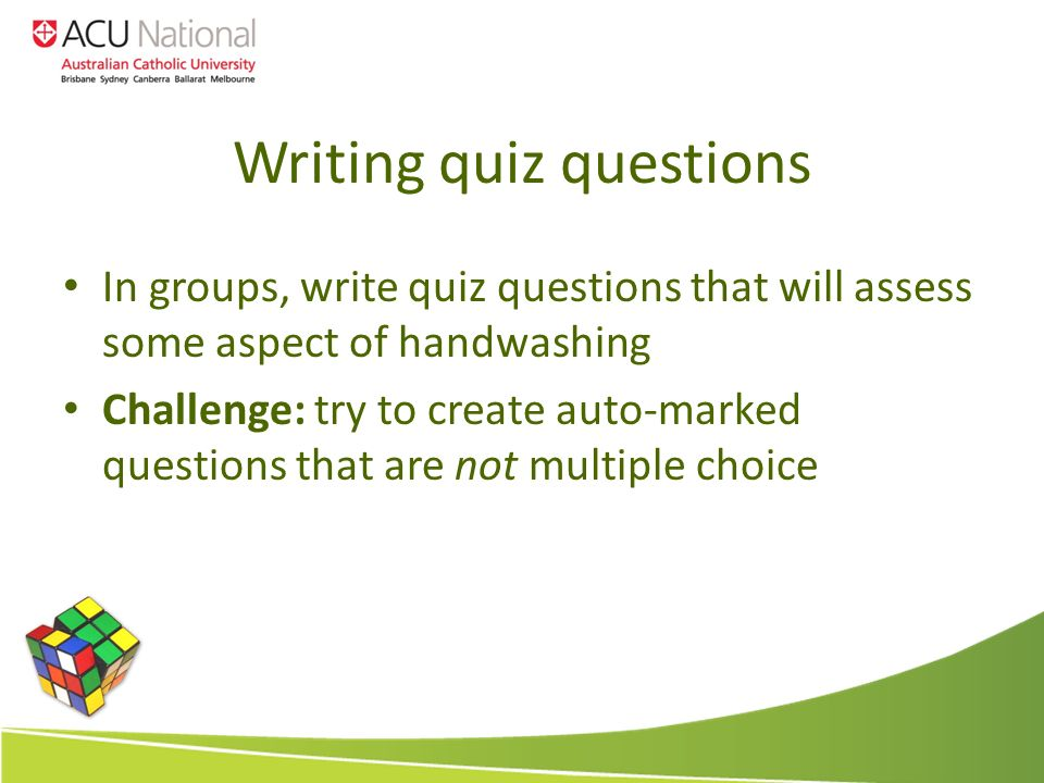 Writing quiz questions In groups, write quiz questions that will assess some aspect of handwashing Challenge: try to create auto-marked questions that are not multiple choice