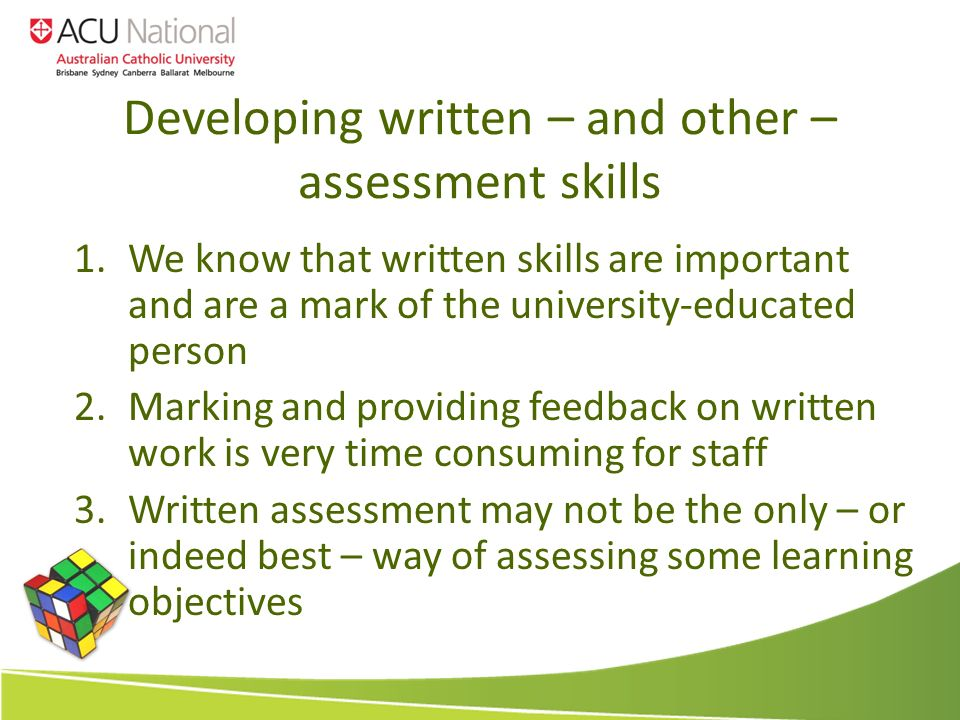 Developing written – and other – assessment skills 1.We know that written skills are important and are a mark of the university-educated person 2.Marking and providing feedback on written work is very time consuming for staff 3.Written assessment may not be the only – or indeed best – way of assessing some learning objectives