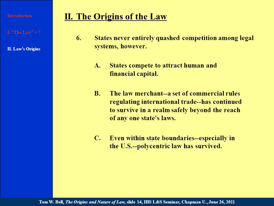 Introduction I. The Law = ? II. Law s Origins III. [text] Conclusion Tom W. Bell, The Origins and Nature of Law, slide 13, IHS L&S Seminar, Chapman U.