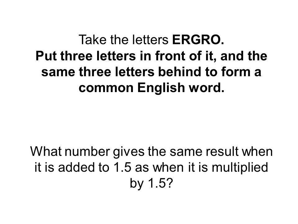 Take the letters ERGRO. Put three letters in front of it, and the same three letters behind to form a common English word. What number gives the same