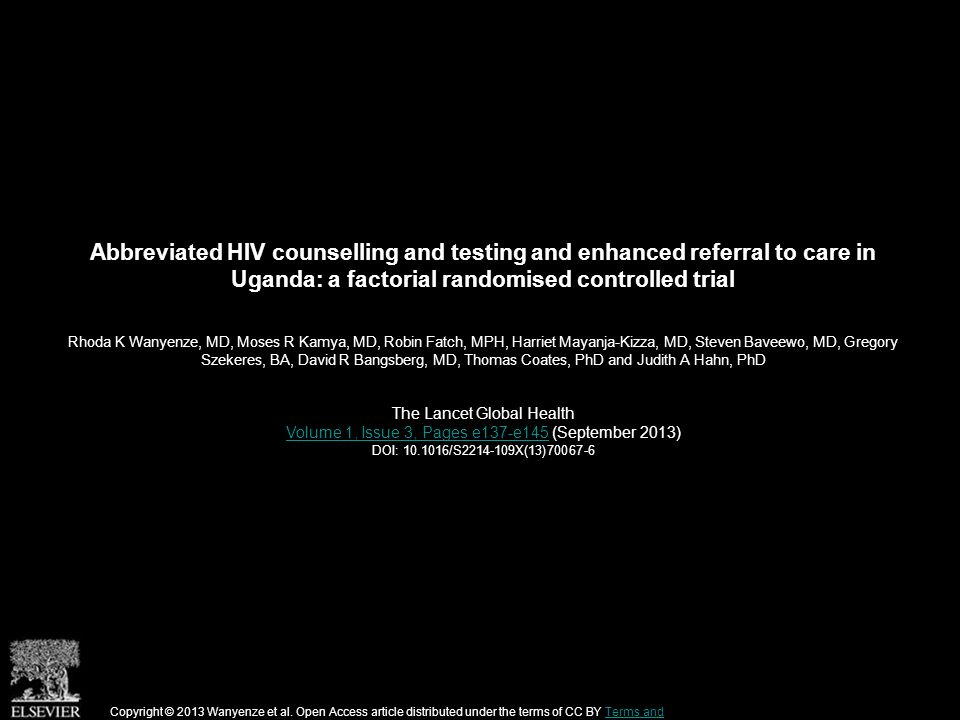 Abbreviated HIV counselling and testing and enhanced referral to care in Uganda: a factorial randomised controlled trial Rhoda K Wanyenze, MD, Moses R Kamya, MD, Robin Fatch, MPH, Harriet Mayanja-Kizza, MD, Steven Baveewo, MD, Gregory Szekeres, BA, David R Bangsberg, MD, Thomas Coates, PhD and Judith A Hahn, PhD The Lancet Global Health Volume 1, Issue 3, Pages e137-e145Volume 1, Issue 3, Pages e137-e145 (September 2013) DOI: 10.1016/S2214-109X(13)70067-6 Copyright © 2013 Wanyenze et al.