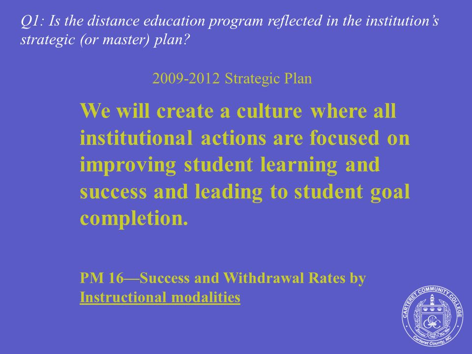2009-2012 Strategic Plan We will create a culture where all institutional actions are focused on improving student learning and success and leading to student goal completion.