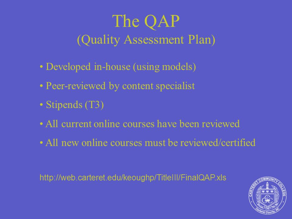 The QAP (Quality Assessment Plan) Developed in-house (using models) Peer-reviewed by content specialist Stipends (T3) All current online courses have been reviewed All new online courses must be reviewed/certified http://web.carteret.edu/keoughp/TitleIII/FinalQAP.xls