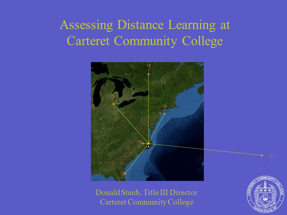 Assessing Distance Learning at Carteret Community College Donald Staub, Title III Director Carteret Community College .