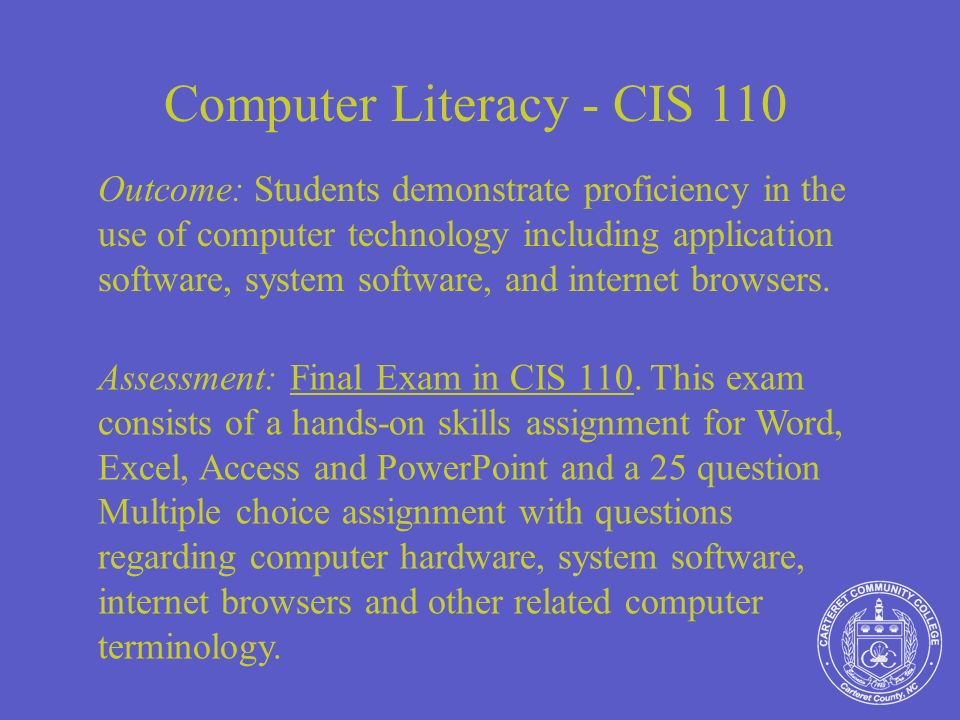 Computer Literacy - CIS 110 Outcome: Students demonstrate proficiency in the use of computer technology including application software, system software, and internet browsers.