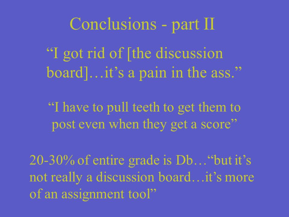 Conclusions - part II I got rid of [the discussion board]…its a pain in the ass.