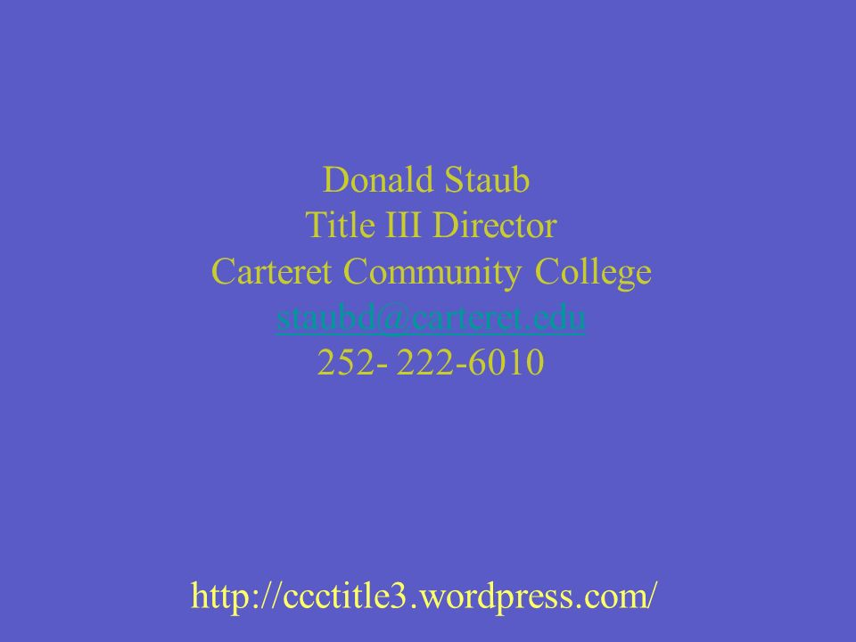 Donald Staub Title III Director Carteret Community College staubd@carteret.edu staubd@carteret.edu 252- 222-6010 http://ccctitle3.wordpress.com/