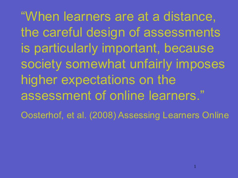 1 When learners are at a distance, the careful design of assessments is particularly important, because society somewhat unfairly imposes higher expec