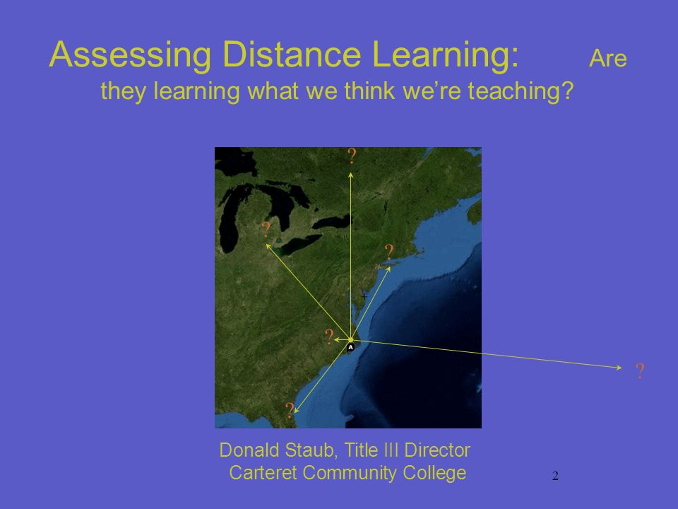 2 Donald Staub, Title III Director Carteret Community College ? ? ? ? ? ? Assessing Distance Learning: Are they learning what we think were teaching?