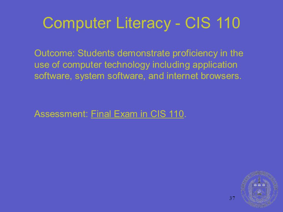 37 Computer Literacy - CIS 110 Outcome: Students demonstrate proficiency in the use of computer technology including application software, system software, and internet browsers.
