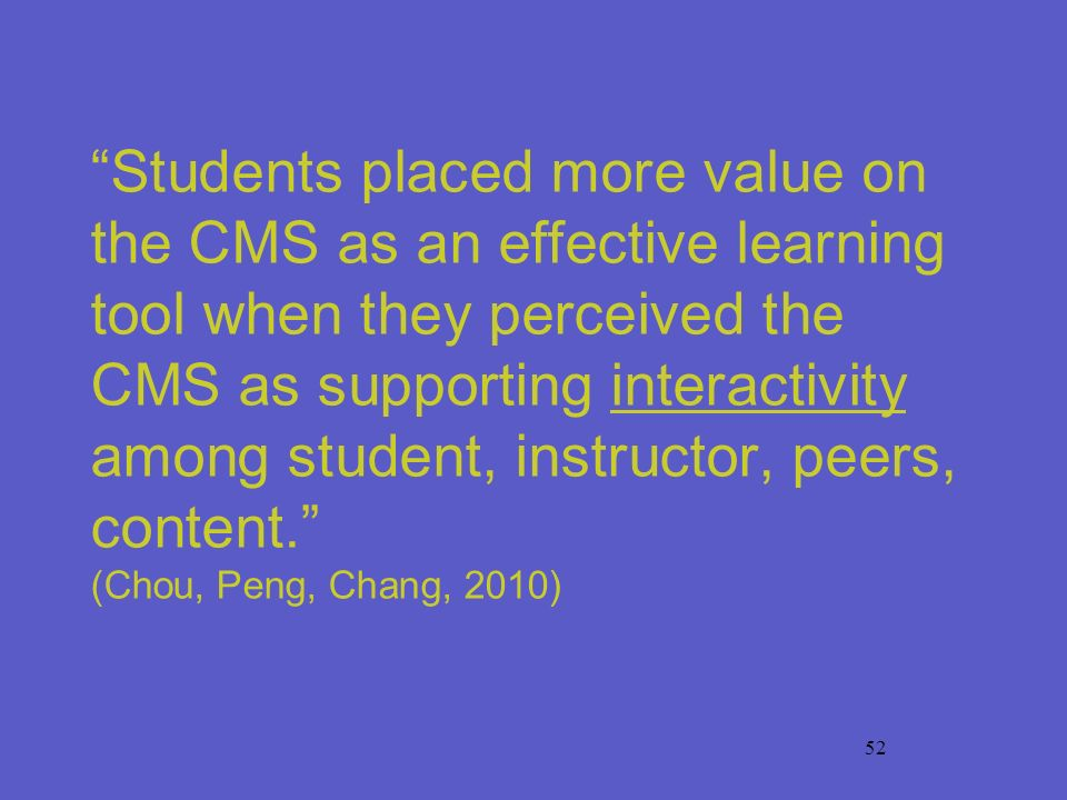 52 Students placed more value on the CMS as an effective learning tool when they perceived the CMS as supporting interactivity among student, instruct