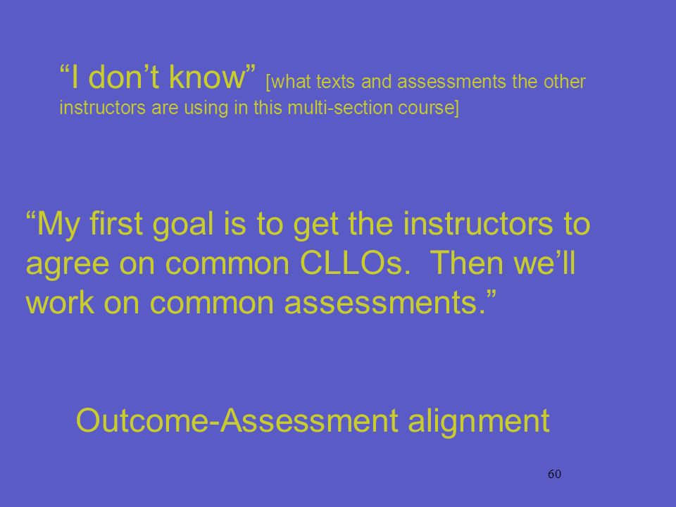 60 My first goal is to get the instructors to agree on common CLLOs. Then well work on common assessments. I dont know [what texts and assessments the