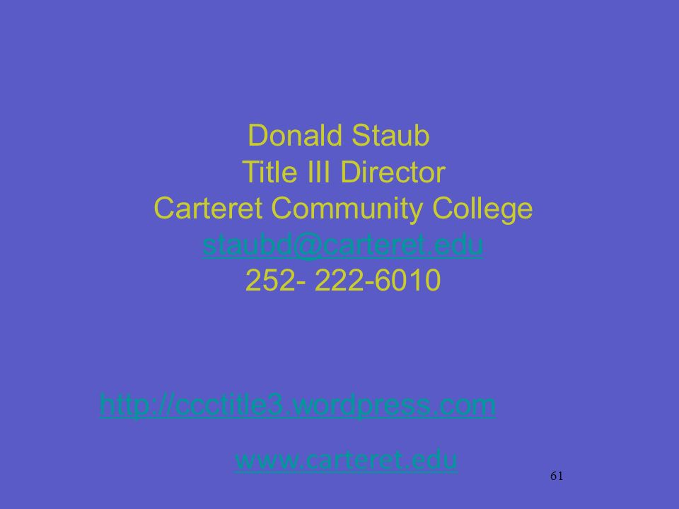 61 Donald Staub Title III Director Carteret Community College staubd@carteret.edu staubd@carteret.edu 252- 222-6010 http://ccctitle3.wordpress.com www
