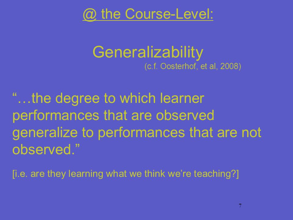 7 @ the Course-Level: Generalizability (c.f. Oosterhof, et al, 2008) …the degree to which learner performances that are observed generalize to perform