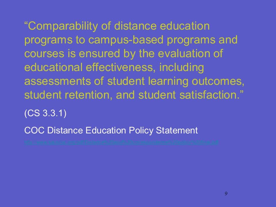 9 Comparability of distance education programs to campus-based programs and courses is ensured by the evaluation of educational effectiveness, including assessments of student learning outcomes, student retention, and student satisfaction.