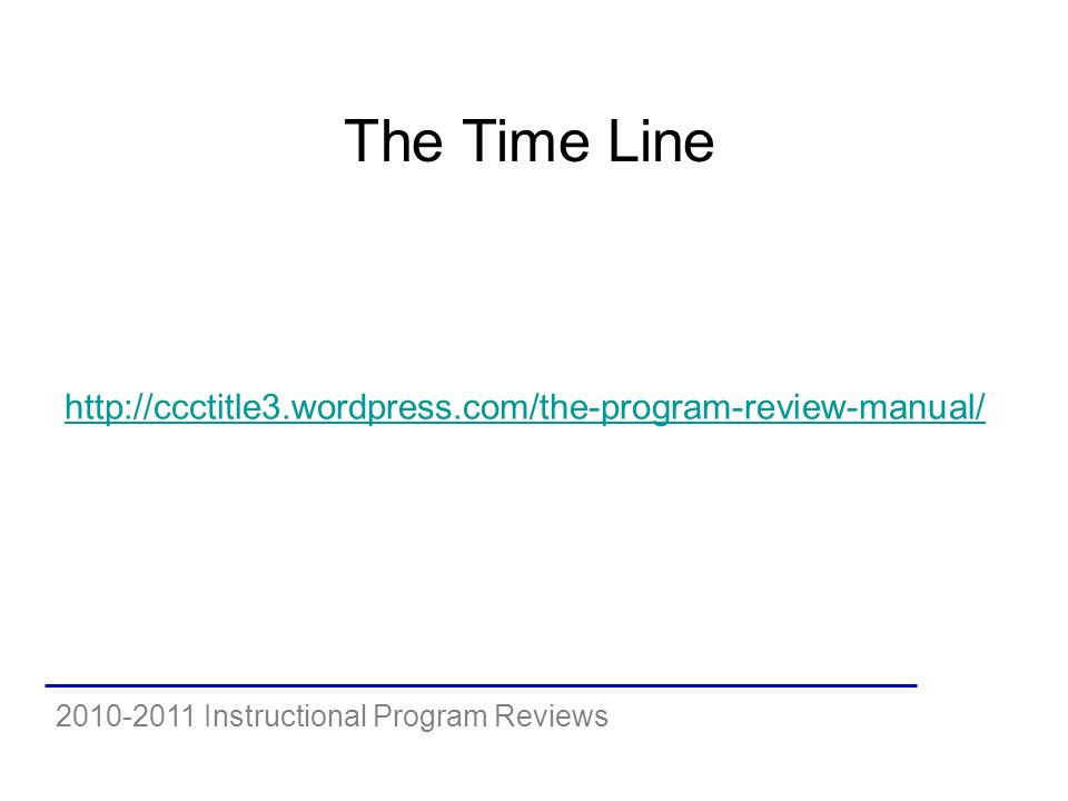 2010-2011 Instructional Program Reviews The Time Line http://ccctitle3.wordpress.com/the-program-review-manual/