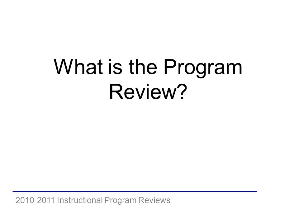 2010-2011 Instructional Program Reviews What is the Program Review
