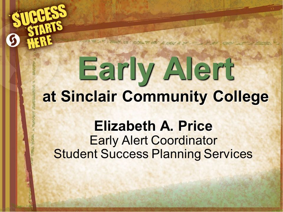 Early Alert at Sinclair Community College Elizabeth A. Price Early Alert Coordinator Student Success Planning Services
