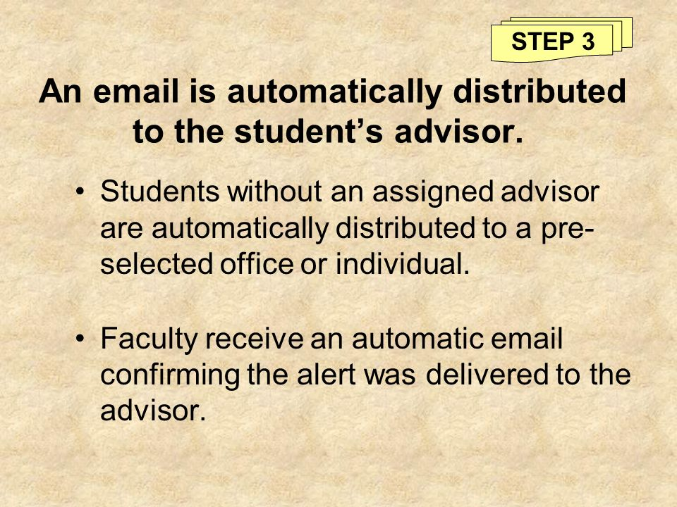 An email is automatically distributed to the students advisor. Students without an assigned advisor are automatically distributed to a pre- selected o