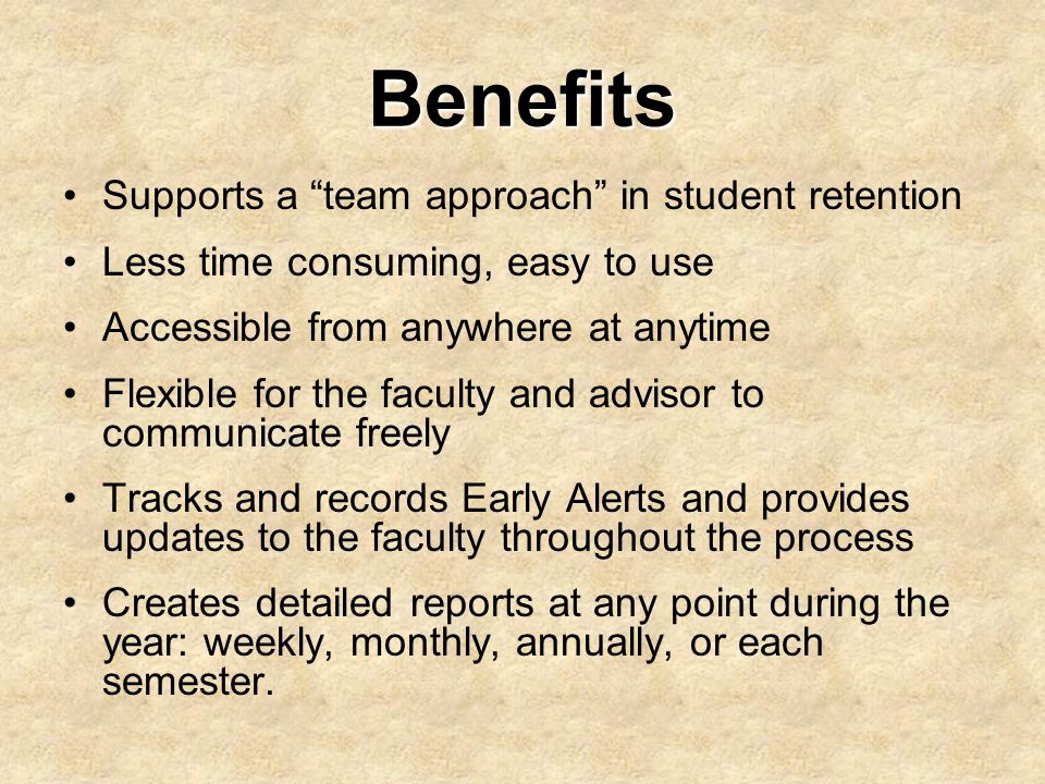 Benefits Supports a team approach in student retention Less time consuming, easy to use Accessible from anywhere at anytime Flexible for the faculty a