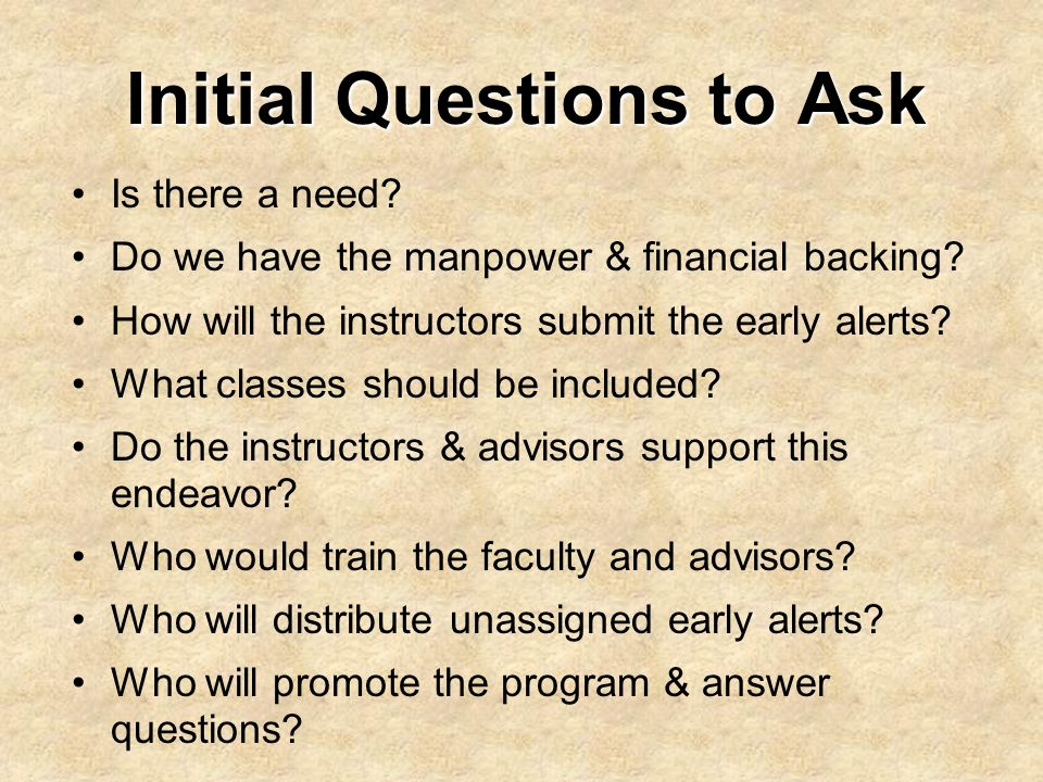 Initial Questions to Ask Is there a need? Do we have the manpower & financial backing? How will the instructors submit the early alerts? What classes