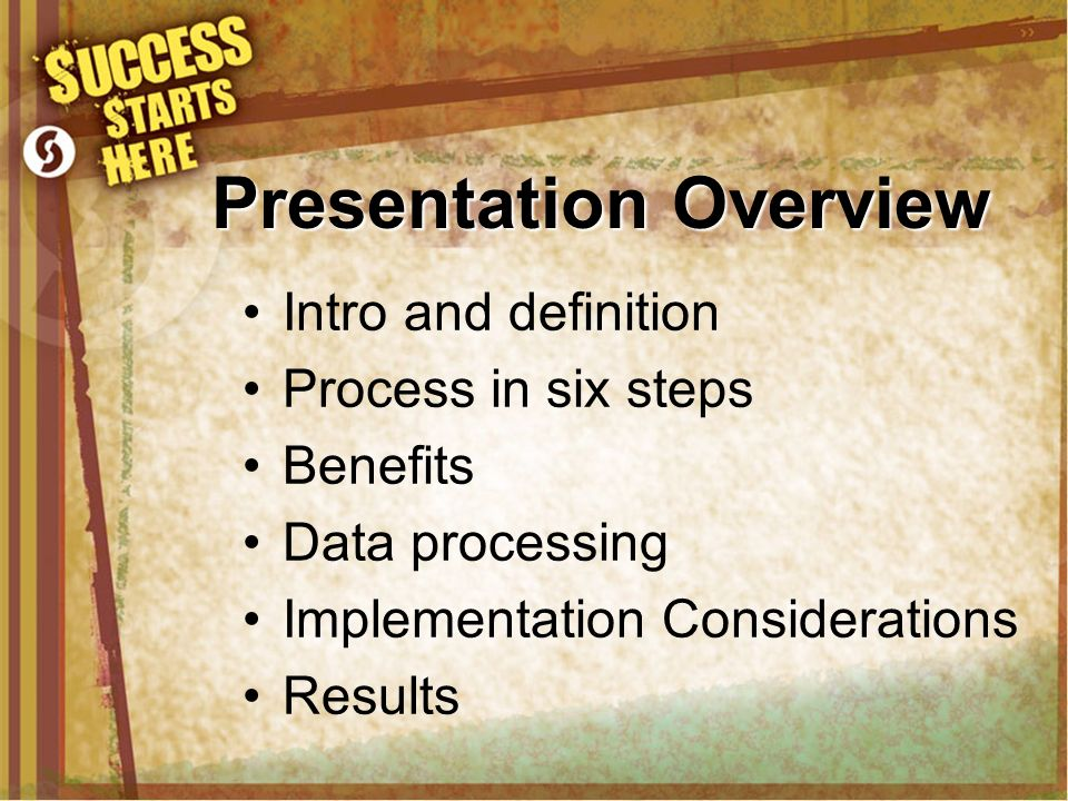 Presentation Overview Intro and definition Process in six steps Benefits Data processing Implementation Considerations Results