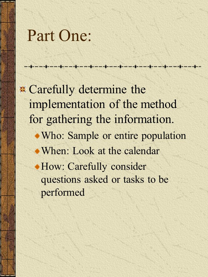 Part One: Carefully determine the implementation of the method for gathering the information. Who: Sample or entire population When: Look at the calen