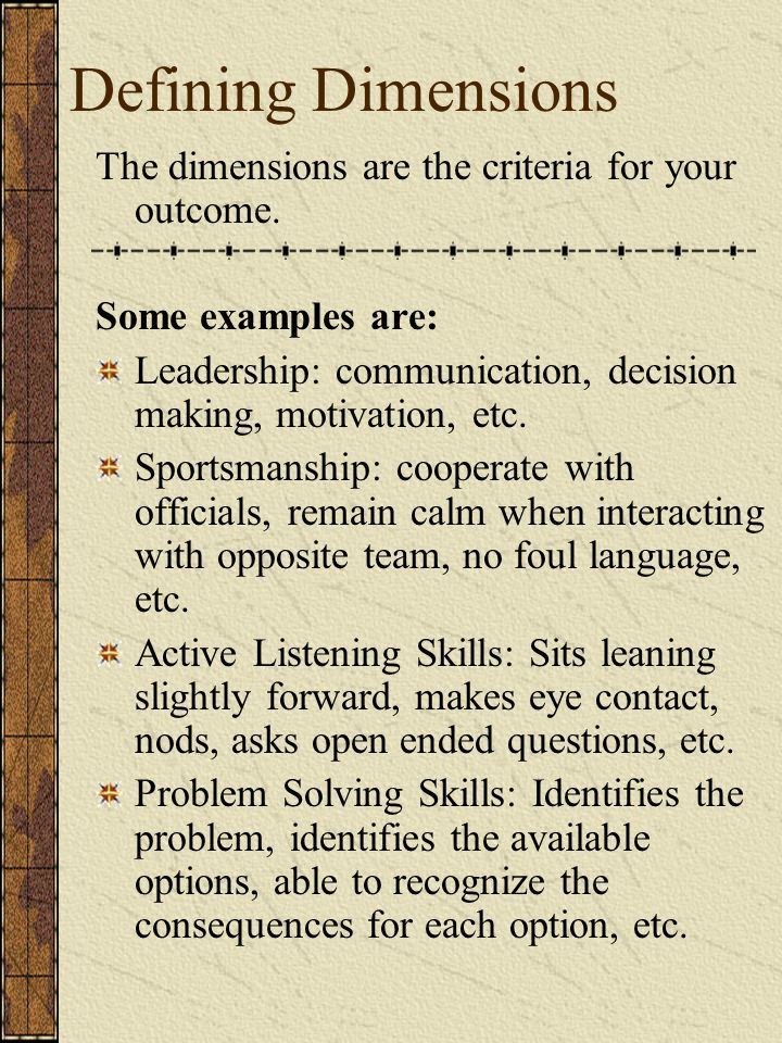 Defining Dimensions The dimensions are the criteria for your outcome. Some examples are: Leadership: communication, decision making, motivation, etc.