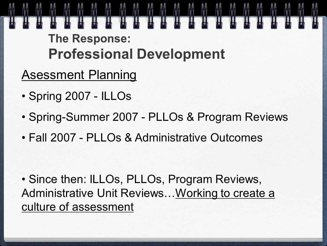 Asessment Planning Spring 2007 - ILLOs Spring-Summer 2007 - PLLOs & Program Reviews Fall 2007 - PLLOs & Administrative Outcomes Since then: ILLOs, PLL