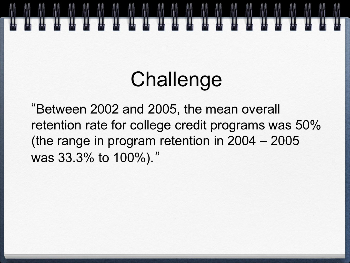 Challenge Between 2002 and 2005, the mean overall retention rate for college credit programs was 50% (the range in program retention in 2004 – 2005 wa
