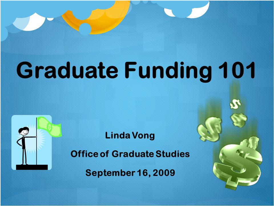 Graduate Funding 101 Linda Vong Office of Graduate Studies September 16, 2009