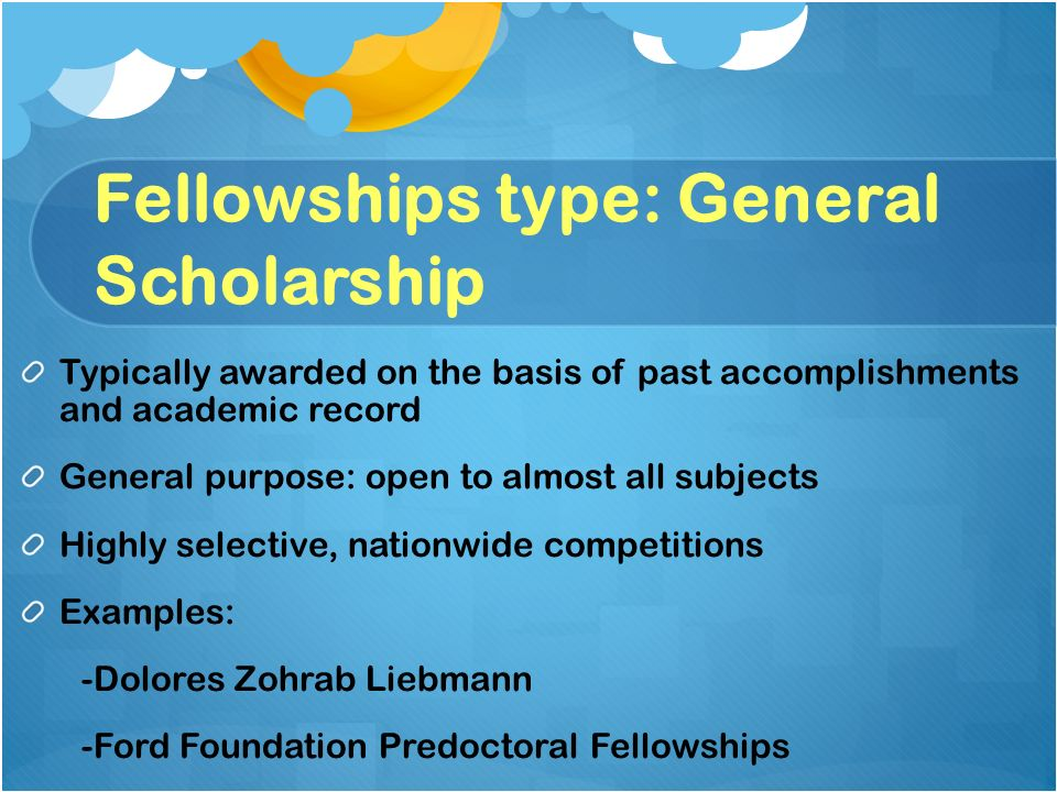 Fellowships type: General Scholarship Typically awarded on the basis of past accomplishments and academic record General purpose: open to almost all subjects Highly selective, nationwide competitions Examples: -Dolores Zohrab Liebmann -Ford Foundation Predoctoral Fellowships