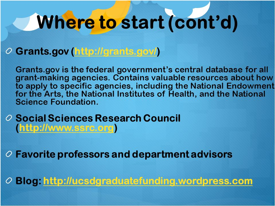 Where to start (contd) Grants.gov (http://grants.gov/) Grants.gov is the federal governments central database for all grant-making agencies.