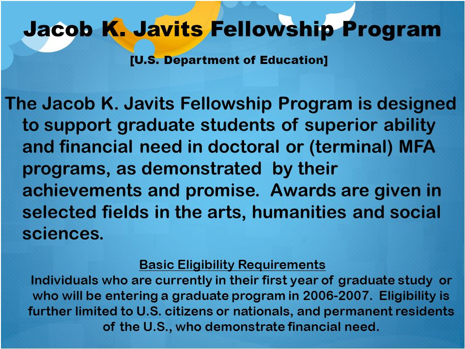 Jacob K. Javits Fellowship Program The Jacob K. Javits Fellowship Program is designed to support graduate students of superior ability and financial n