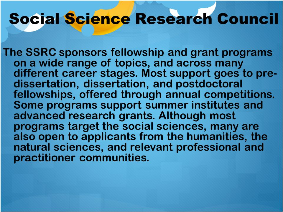 Social Science Research Council The SSRC sponsors fellowship and grant programs on a wide range of topics, and across many different career stages. Mo