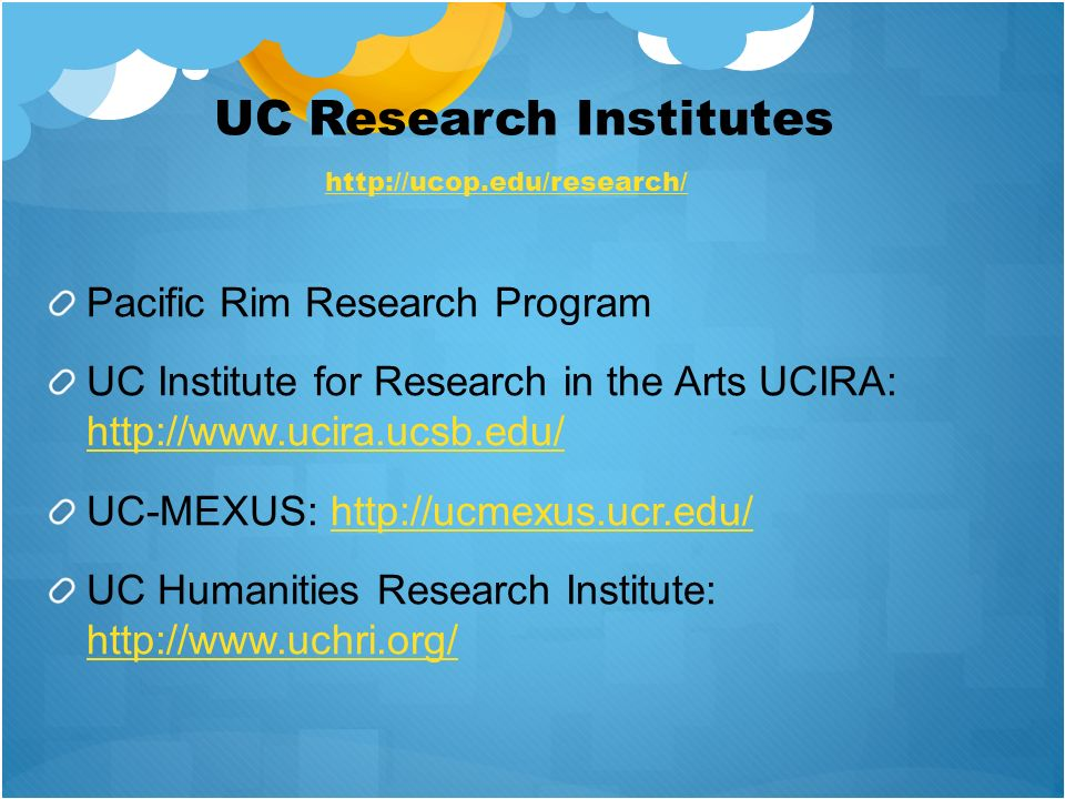 UC Research Institutes Pacific Rim Research Program UC Institute for Research in the Arts UCIRA: http://www.ucira.ucsb.edu/ http://www.ucira.ucsb.edu/ UC-MEXUS: http://ucmexus.ucr.edu/http://ucmexus.ucr.edu/ UC Humanities Research Institute: http://www.uchri.org/ http://www.uchri.org/ http://ucop.edu/research/