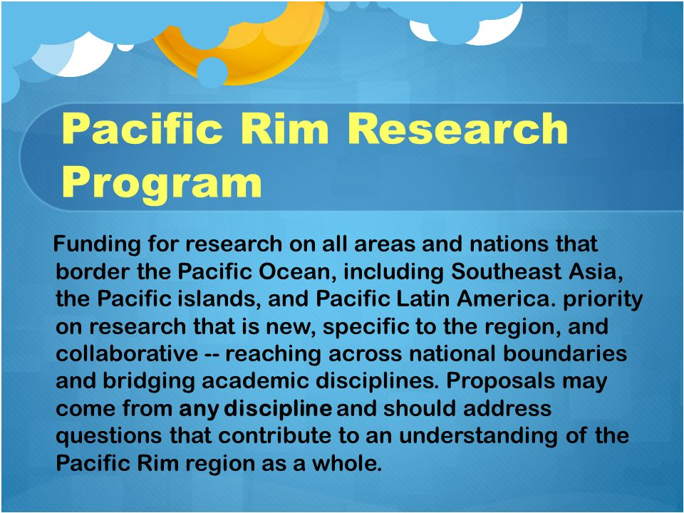 Pacific Rim Research Program Funding for research on all areas and nations that border the Pacific Ocean, including Southeast Asia, the Pacific island