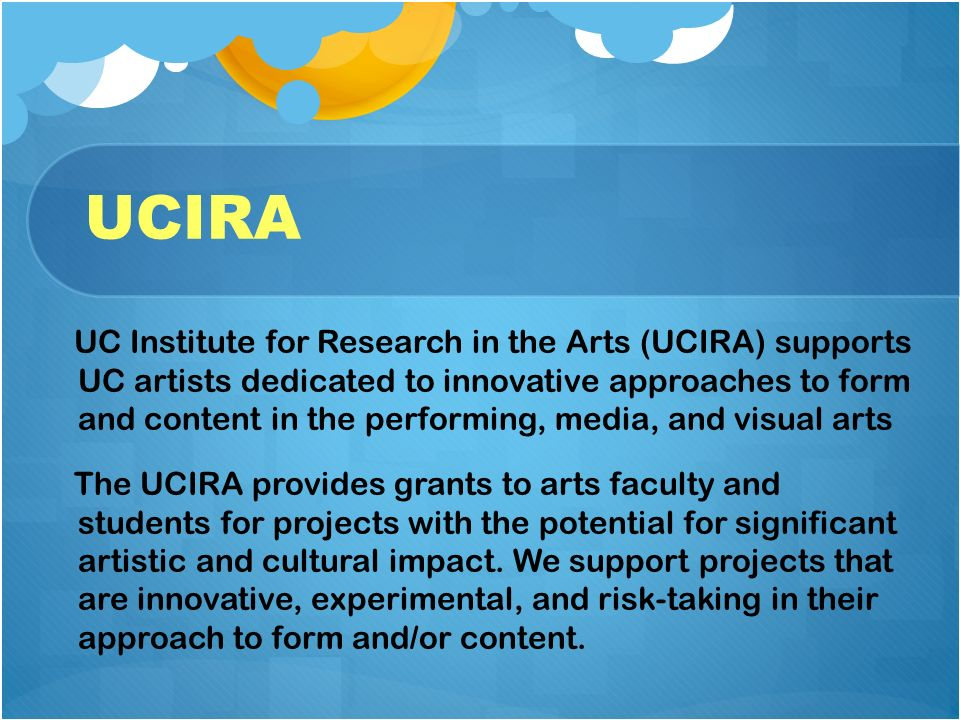 UCIRA UC Institute for Research in the Arts (UCIRA) supports UC artists dedicated to innovative approaches to form and content in the performing, media, and visual arts The UCIRA provides grants to arts faculty and students for projects with the potential for significant artistic and cultural impact.