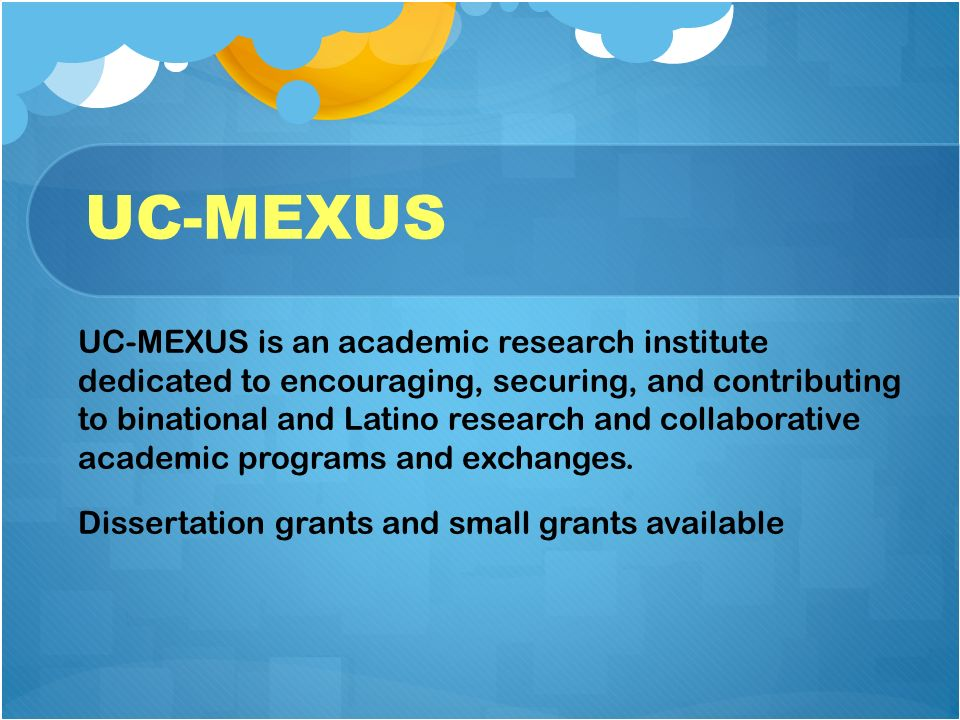 UC-MEXUS UC-MEXUS is an academic research institute dedicated to encouraging, securing, and contributing to binational and Latino research and collaborative academic programs and exchanges.